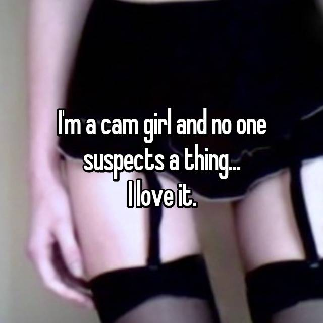 I'm a cam girl and no one suspects a thing... I love it.