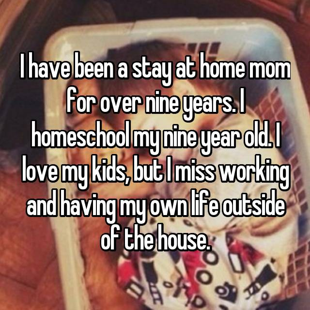 I have been a stay at home mom for over nine years. I homeschool my nine year old. I love my kids, but I miss working and having my own life outside of the house.