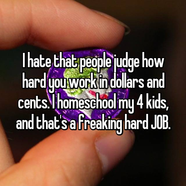 I hate that people judge how hard you work in dollars and cents. I homeschool my 4 kids, and that's a freaking hard JOB.