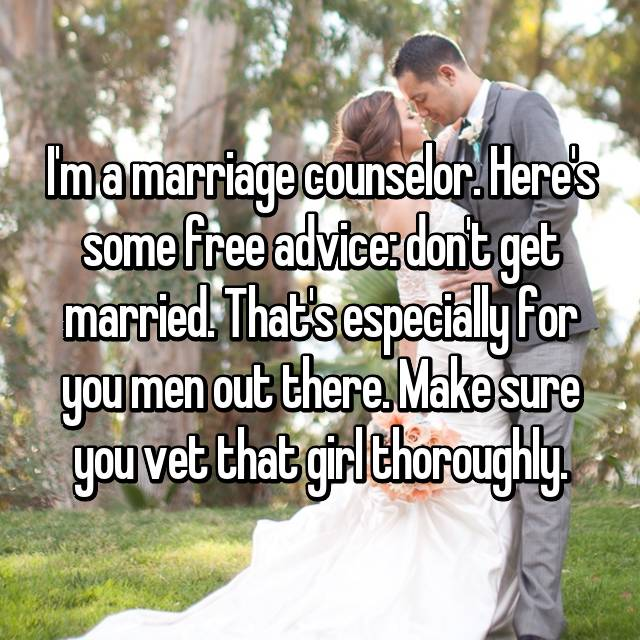 I'm a marriage counselor. Here's some free advice: don't get married. That's especially for you men out there. Make sure you vet that girl thoroughly.