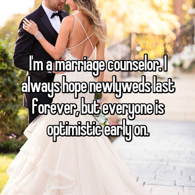 I'm a marriage counselor. I always hope newlyweds last forever, but everyone is optimistic early on.