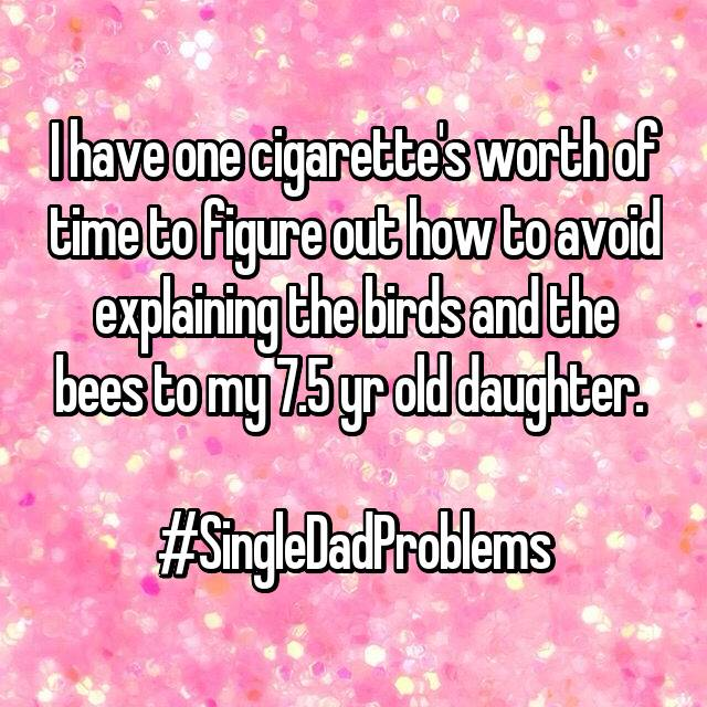 I have one cigarette's worth of time to figure out how to avoid explaining the birds and the bees to my 7.5 yr old daughter.   #SingleDadProblems