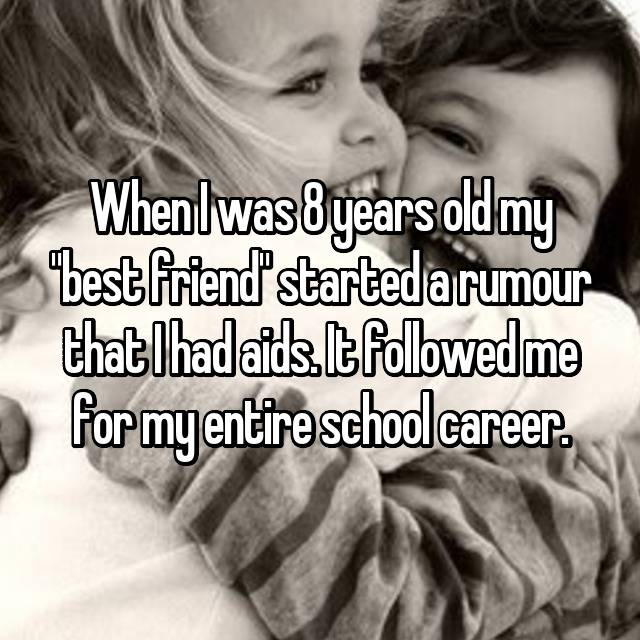 "When I was 8 years old my ""best friend"" started a rumour that I had aids. It followed me for my entire school career."