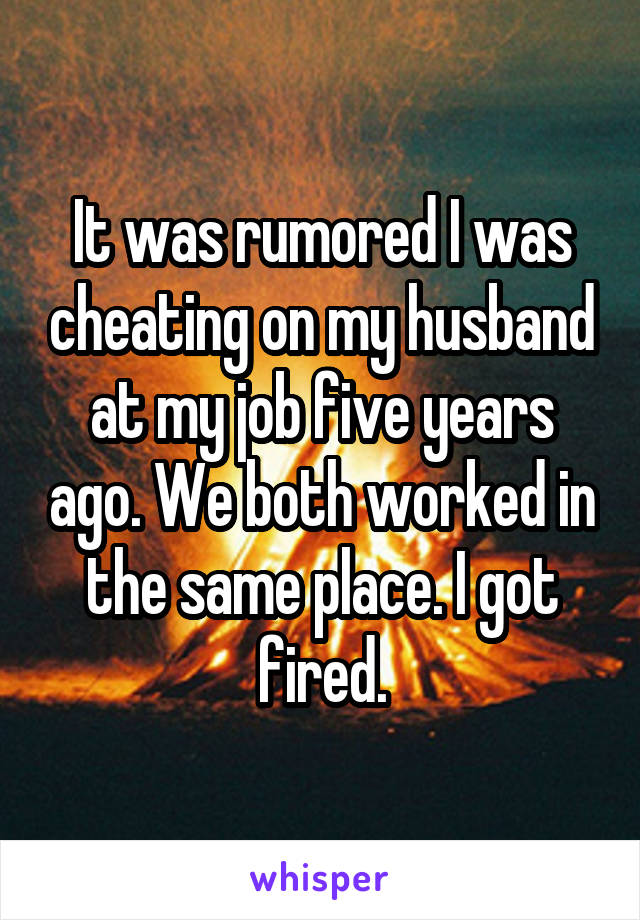 It was rumored I was cheating on my husband at my job five years ago. We both worked in the same place. I got fired.