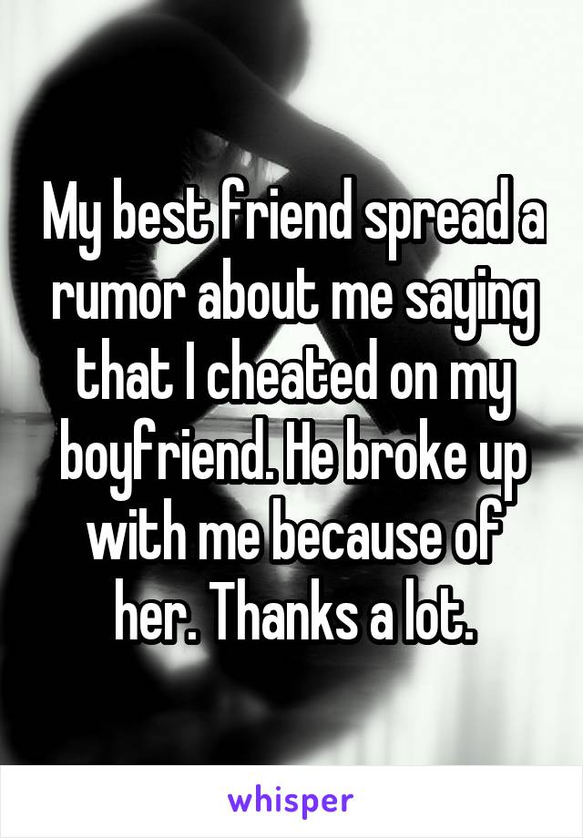 My best friend spread a rumor about me saying that I cheated on my boyfriend. He broke up with me because of her. Thanks a lot.