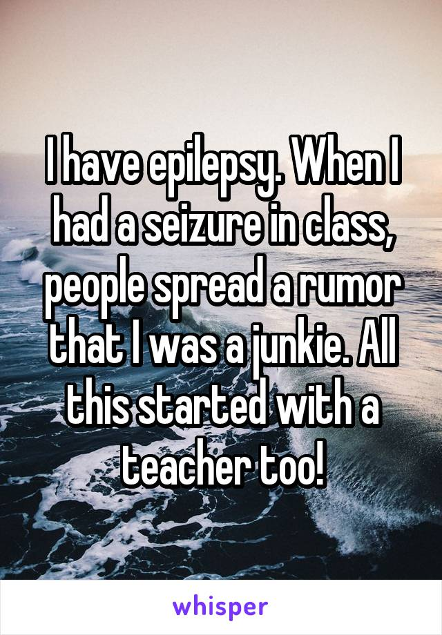 I have epilepsy. When I had a seizure in class, people spread a rumor that I was a junkie. All this started with a teacher too!