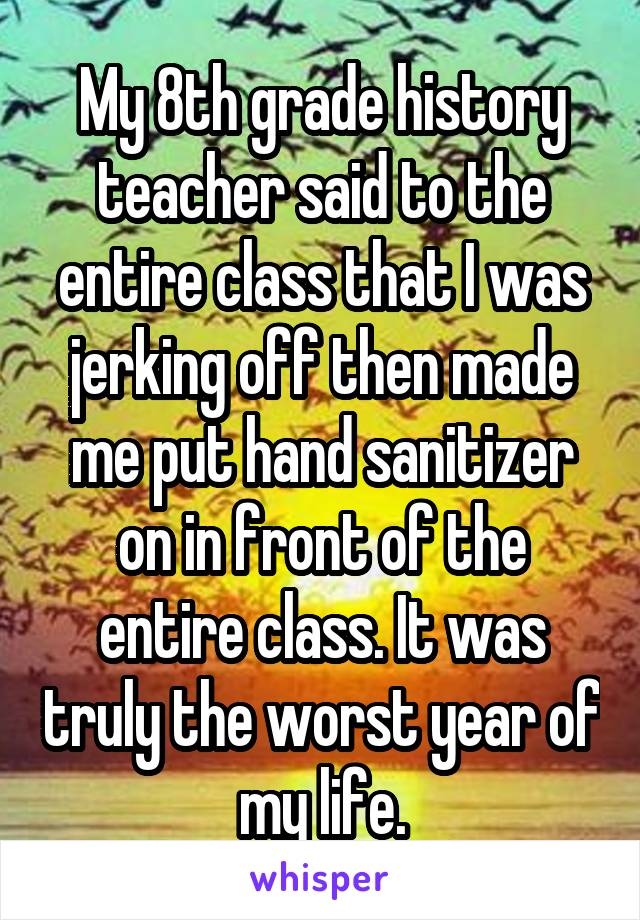 My 8th grade history teacher said to the entire class that I was jerking off then made me put hand sanitizer on in front of the entire class. It was truly the worst year of my life.