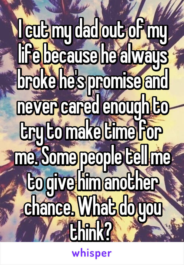 I cut my dad out of my life because he always broke he's promise and never cared enough to try to make time for  me. Some people tell me to give him another chance. What do you think?