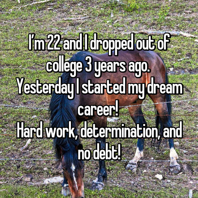 I'm 22 and I dropped out of college 3 years ago.  Yesterday I started my dream career!  Hard work, determination, and no debt!