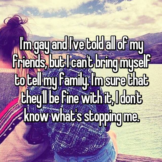 I'm gay and I've told all of my friends, but I can't bring myself to tell my family. I'm sure that they'll be fine with it, I don't know what's stopping me.