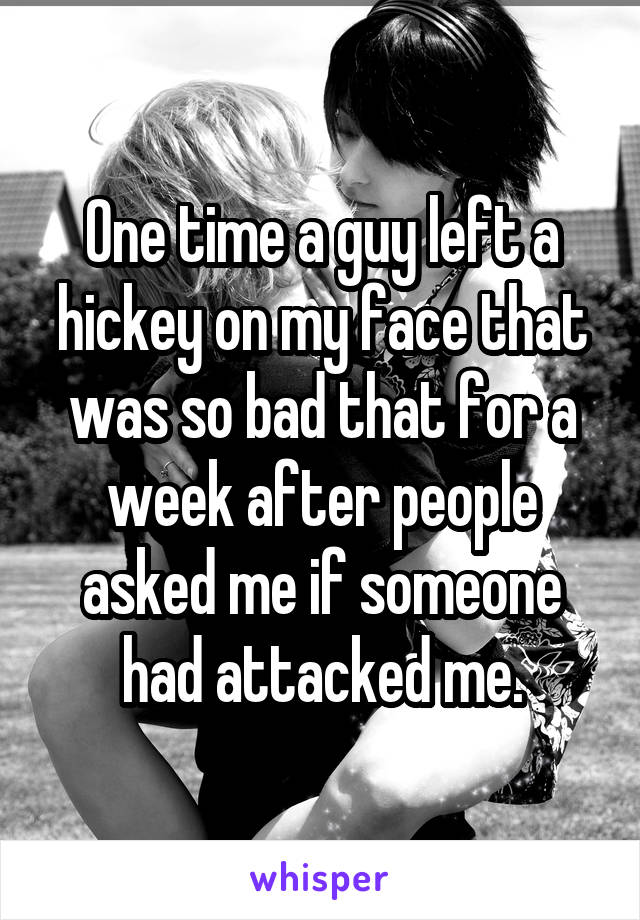 One time a guy left a hickey on my face that was so bad that for a week after people asked me if someone had attacked me.