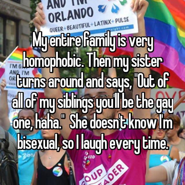 """My entire family is very homophobic. Then my sister turns around and says, """"Out of all of my siblings you'll be the gay one, haha.""""  She doesn't know I'm bisexual, so I laugh every time."""