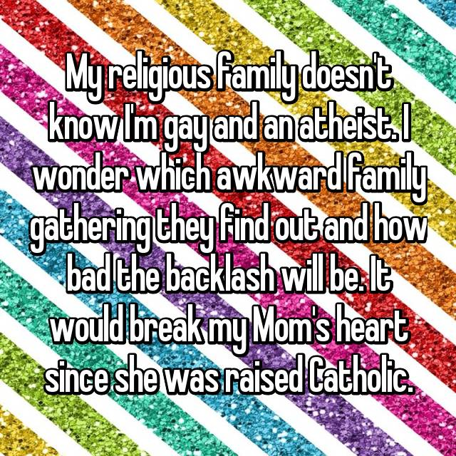 My religious family doesn't know I'm gay and an atheist. I wonder which awkward family gathering they find out and how bad the backlash will be. It would break my Mom's heart since she was raised Catholic.