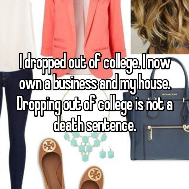 I dropped out of college. I now own a business and my house. Dropping out of college is not a death sentence.