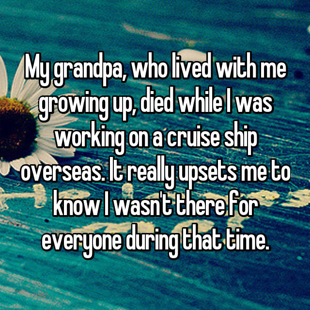 My grandpa, who lived with me growing up, died while I was working on a cruise ship overseas. It really upsets me to know I wasn't there for everyone during that time.