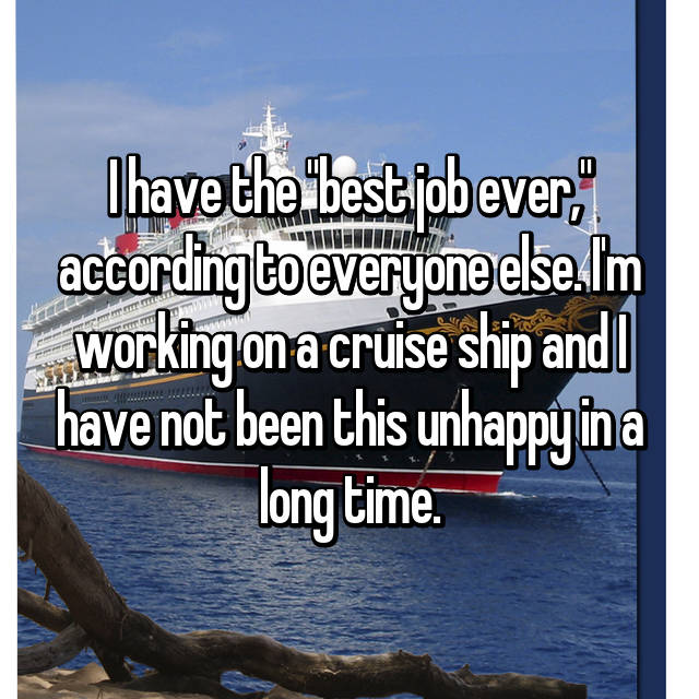 "I have the ""best job ever,"" according to everyone else. I'm working on a cruise ship and I have not been this unhappy in a long time."