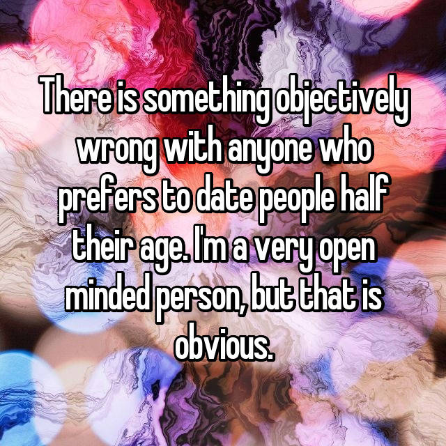 There is something objectively wrong with anyone who prefers to date people half their age. I'm a very open minded person, but that is obvious.