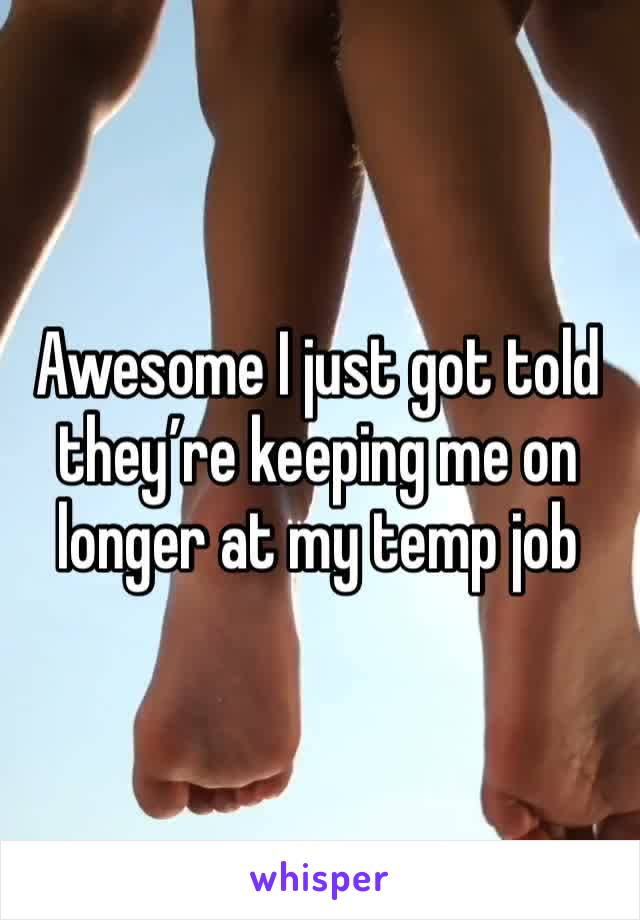 Awesome I just got told they're keeping me on longer at my temp job