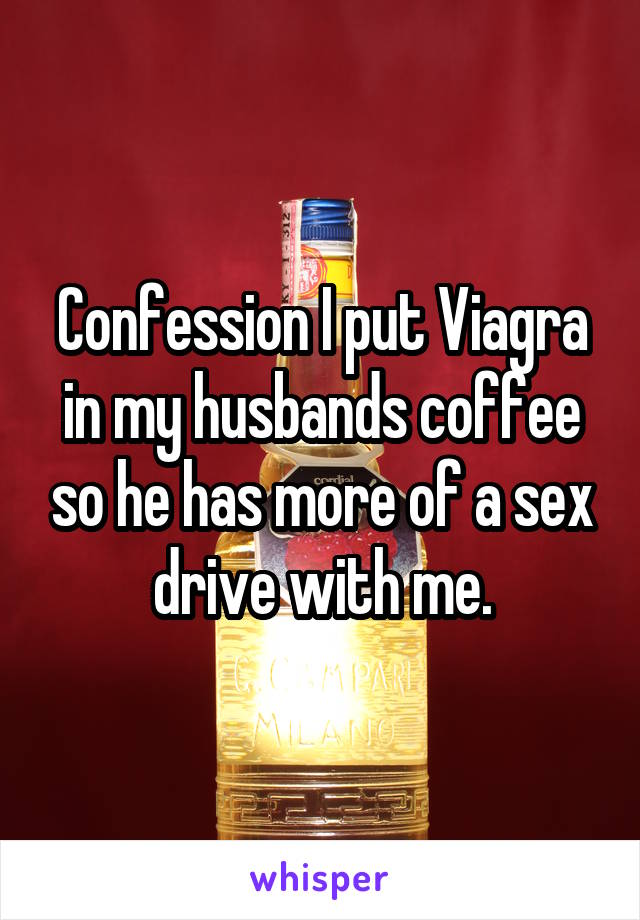 Confession I put Viagra in my husbands coffee so he has more of a sex drive with me.