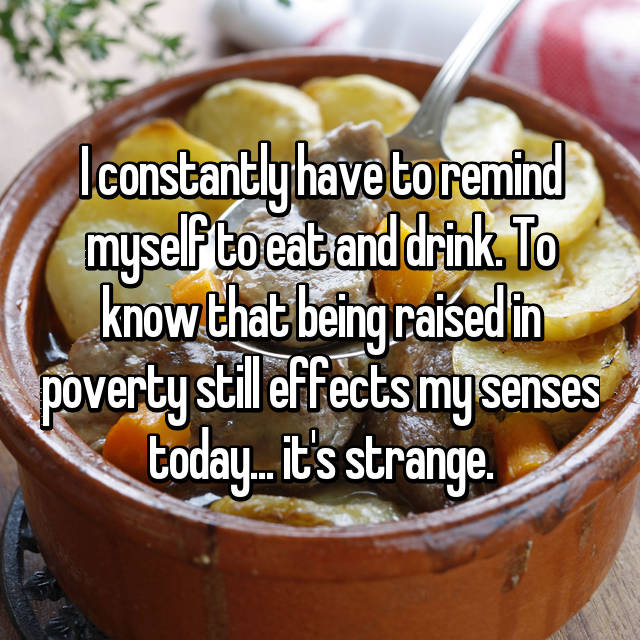 I constantly have to remind myself to eat and drink. To know that being raised in poverty still effects my senses today... it's strange.