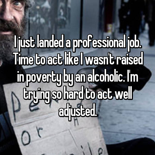 I just landed a professional job. Time to act like I wasn't raised in poverty by an alcoholic. I'm trying so hard to act well adjusted.