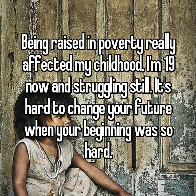 Being raised in poverty really affected my childhood. I'm 19 now and struggling still. It's hard to change your future when your beginning was so hard.