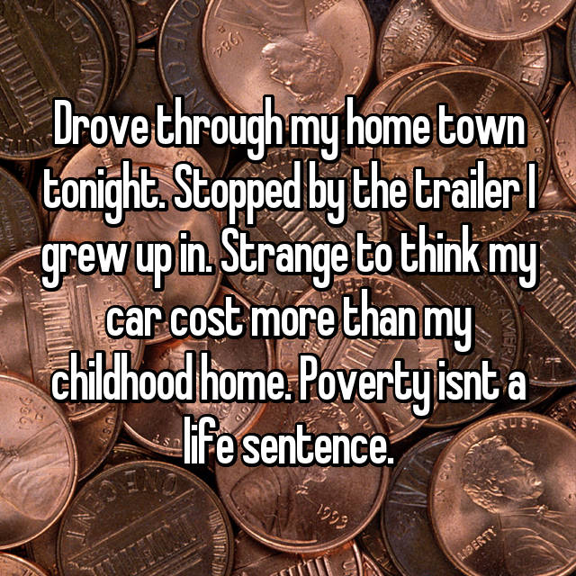 Drove through my home town tonight. Stopped by the trailer I grew up in. Strange to think my car cost more than my childhood home. Poverty isnt a life sentence.