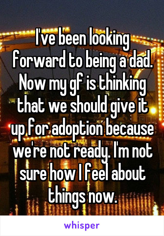 I've been looking forward to being a dad. Now my gf is thinking that we should give it up for adoption because we're not ready. I'm not sure how I feel about things now.