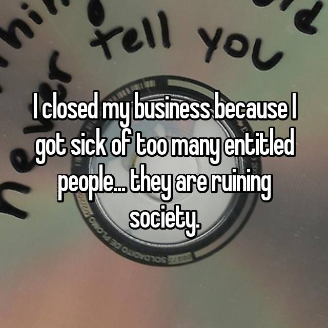 I closed my business because I got sick of too many entitled people... they are ruining society.