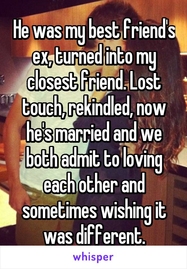 He was my best friend's ex, turned into my closest friend. Lost touch, rekindled, now he's married and we both admit to loving each other and sometimes wishing it was different.