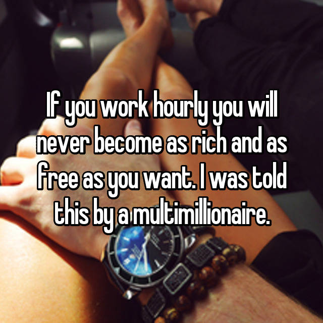 If you work hourly you will never become as rich and as free as you want. I was told this by a multimillionaire.