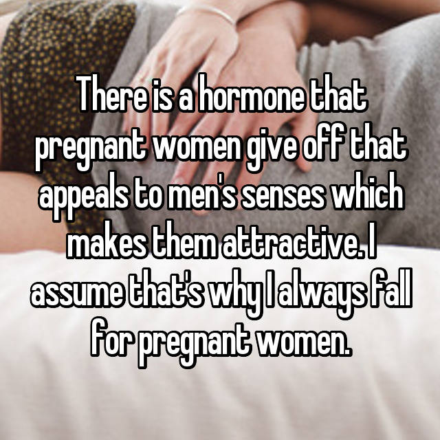 There is a hormone that pregnant women give off that appeals to men's senses which makes them attractive. I assume that's why I always fall for pregnant women.