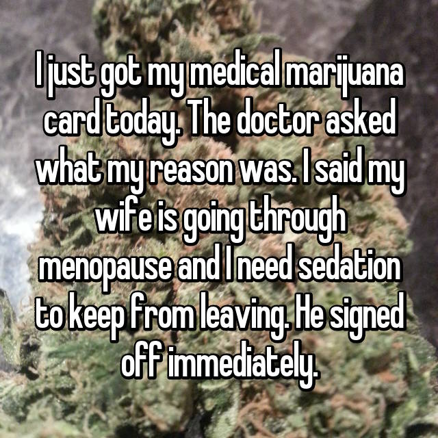 I just got my medical marijuana card today. The doctor asked what my reason was. I said my wife is going through menopause and I need sedation to keep from leaving. He signed off immediately.