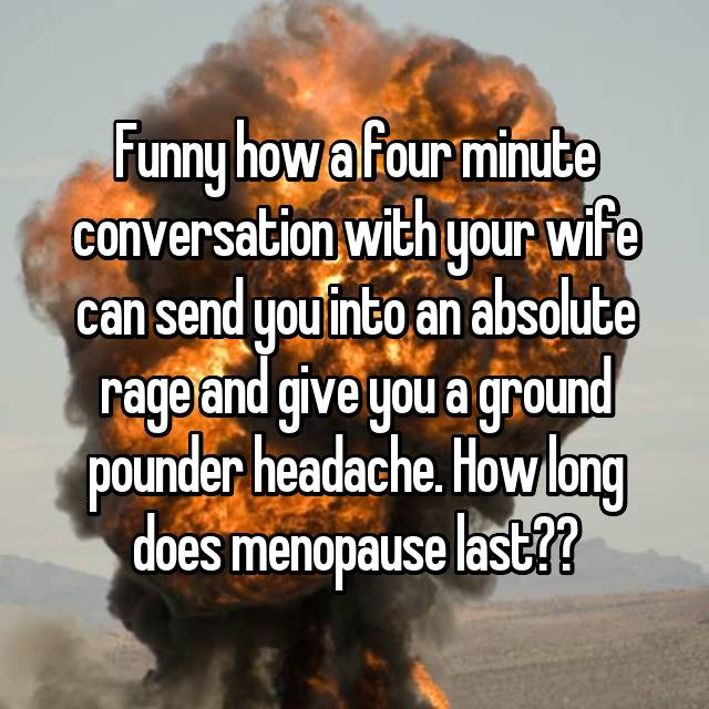 Funny how a four minute conversation with your wife can send you into an absolute rage and give you a ground pounder headache. How long does menopause last??