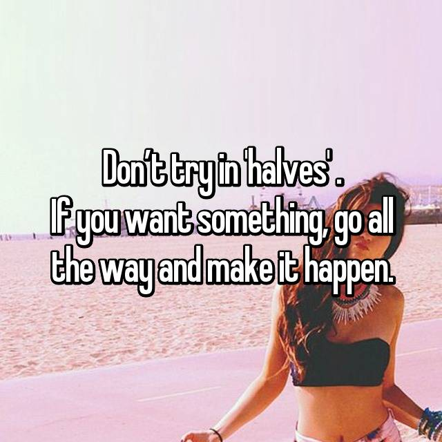 Don't try in 'halves' . If you want something, go all the way and make it happen.