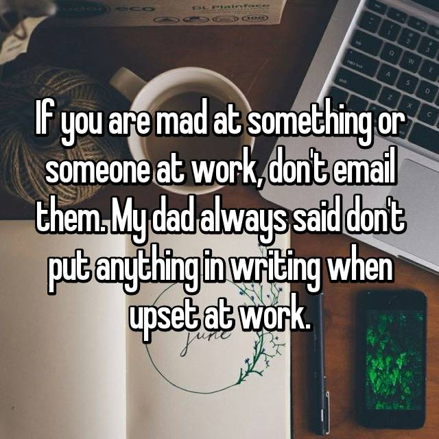 If you are mad at something or someone at work, don't email them. My dad always said don't put anything in writing when upset at work.