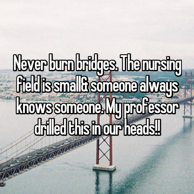 Never burn bridges. The nursing field is small& someone always knows someone. My professor drilled this in our heads!!