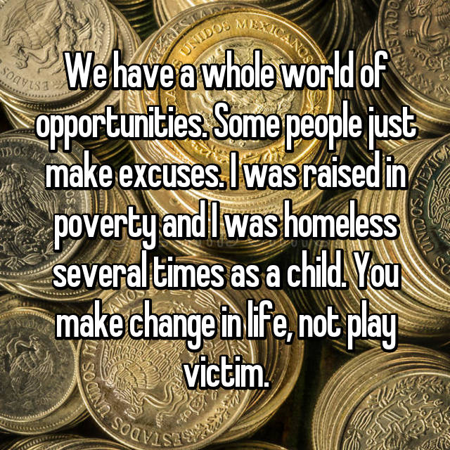We have a whole world of opportunities. Some people just make excuses. I was raised in poverty and I was homeless several times as a child. You make change in life, not play victim.
