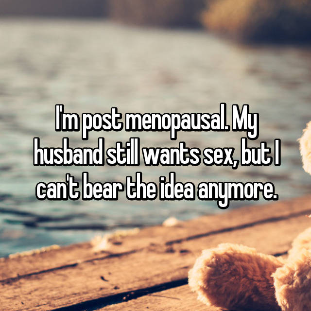 I'm post menopausal. My husband still wants sex, but I can't bear the idea anymore.