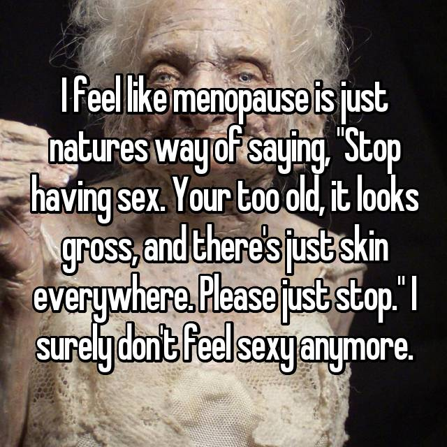 "I feel like menopause is just natures way of saying, ""Stop having sex. Your too old, it looks gross, and there's just skin everywhere. Please just stop."" I surely don't feel sexy anymore."