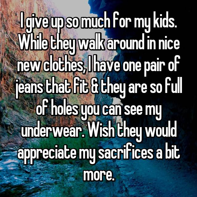 I give up so much for my kids. While they walk around in nice new clothes, I have one pair of jeans that fit & they are so full of holes you can see my underwear. Wish they would appreciate my sacrifices a bit more.