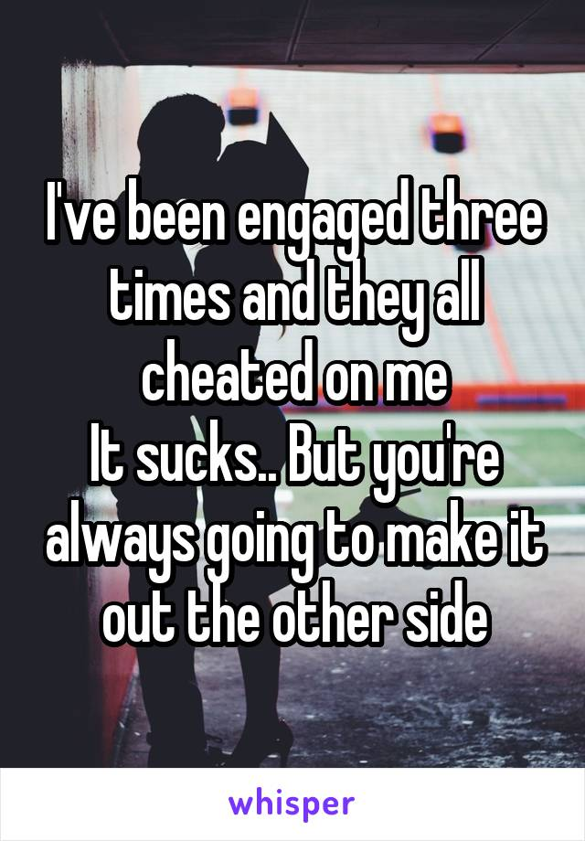 I've been engaged three times and they all cheated on me It sucks.. But you're always going to make it out the other side