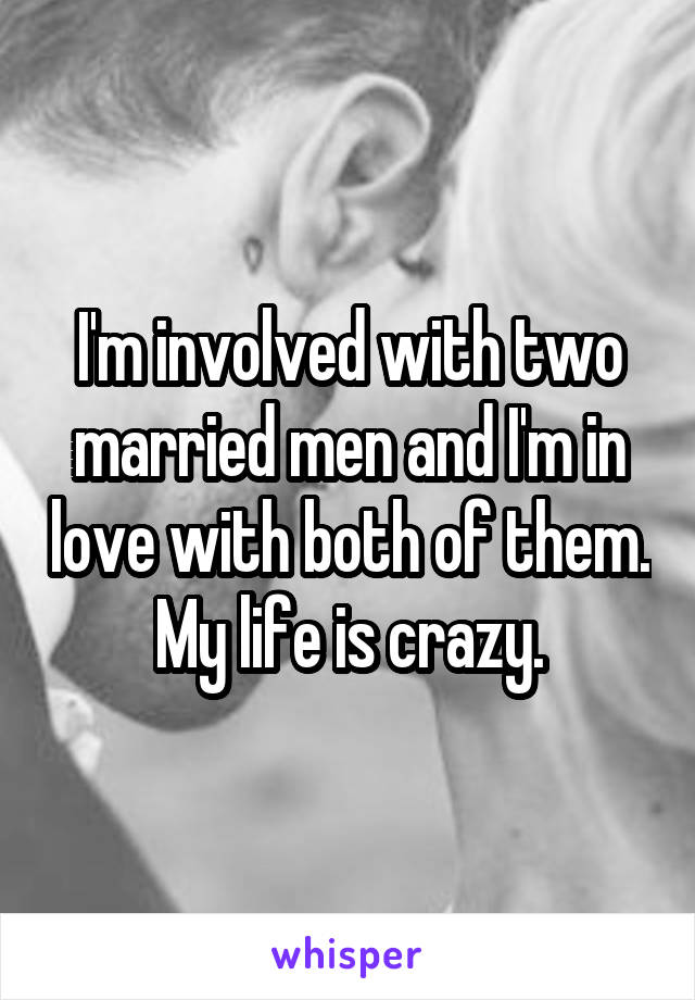 I'm involved with two married men and I'm in love with both of them. My life is crazy.