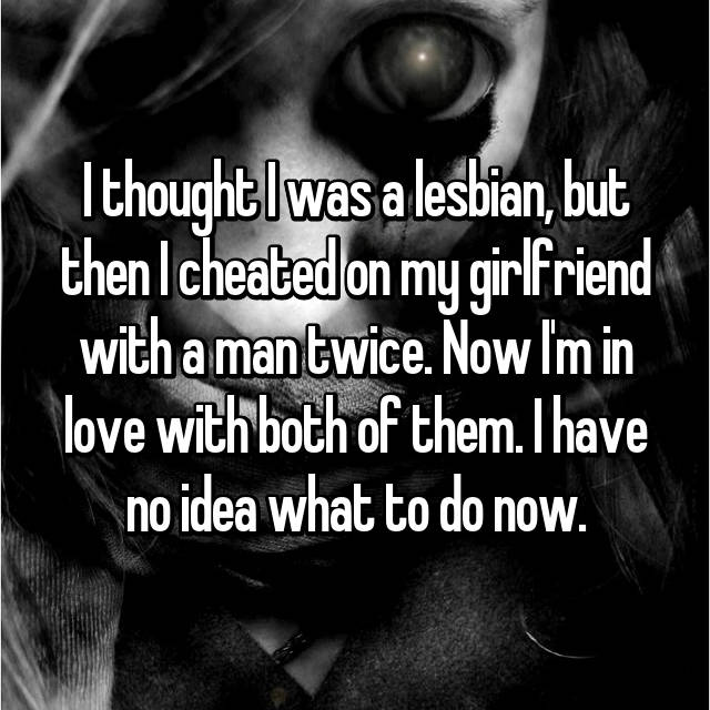 I thought I was a lesbian, but then I cheated on my girlfriend with a man twice. Now I'm in love with both of them. I have no idea what to do now.