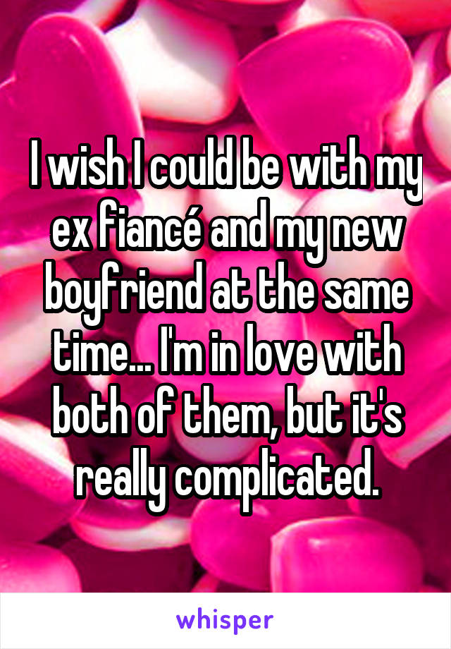 I wish I could be with my ex fiancé and my new boyfriend at the same time... I'm in love with both of them, but it's really complicated.
