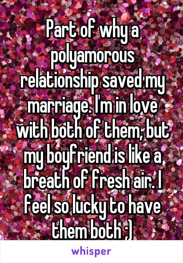 Part of why a polyamorous relationship saved my marriage. I'm in love with both of them, but my boyfriend is like a breath of fresh air. I feel so lucky to have them both ;)