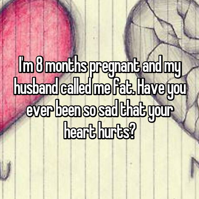 I'm 8 months pregnant and my husband called me fat. Have you ever been so sad that your heart hurts?