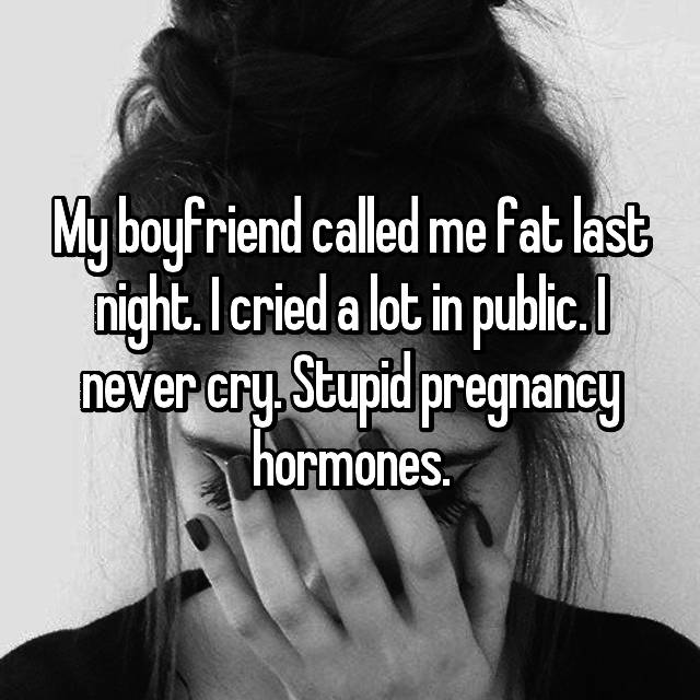My boyfriend called me fat last night. I cried a lot in public. I never cry. Stupid pregnancy hormones.