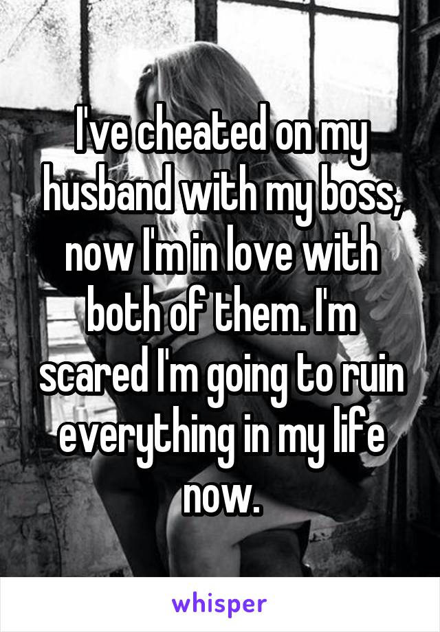 I've cheated on my husband with my boss, now I'm in love with both of them. I'm scared I'm going to ruin everything in my life now.