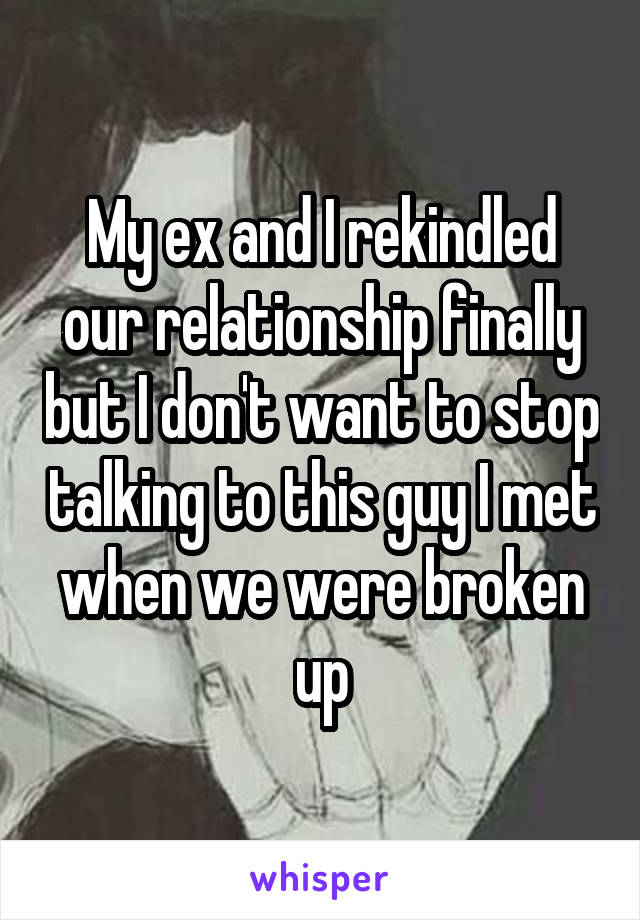 My ex and I rekindled our relationship finally but I don't want to stop talking to this guy I met when we were broken up